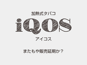 iQOS(アイコス)4月中旬に全国各地で販売されるも本体は延期か?