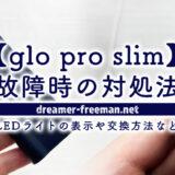 【glo pro slim】故障時の対処法!LEDライトの表示や交換方法など
