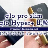 glo pro slimとglo Hyper+比較!これから購入するならどっちがおすすめ?