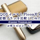 IQOSイルマとPloomXの「定額プラン」を比較してみた!お得なのはどっち?